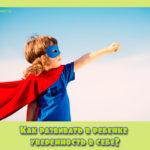Как развивать в ребенке уверенность в себе?